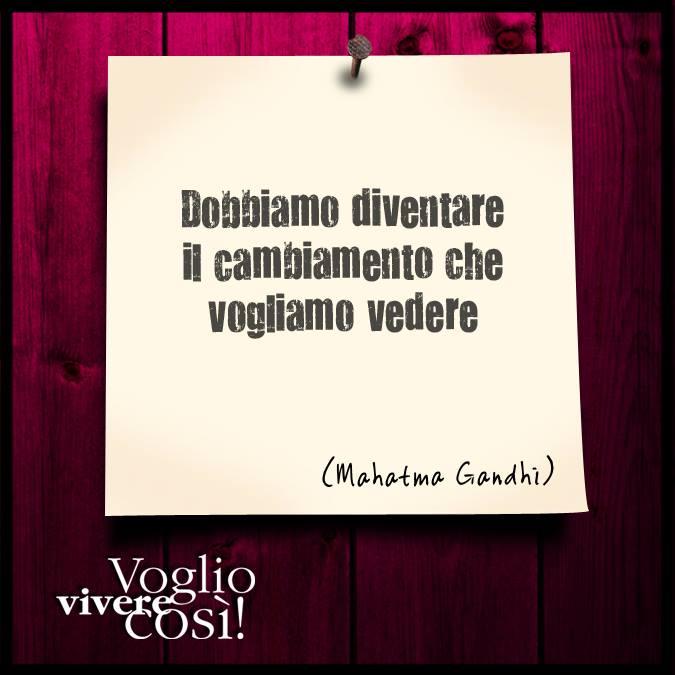 Dobbiamo diventare il cambiamento che vogliamo vedere», Mahatma Gandhi