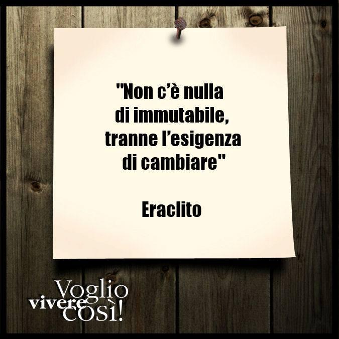 Non c'è nulla di immutabile, tranne l'esigenza di cambiare», Eraclito
