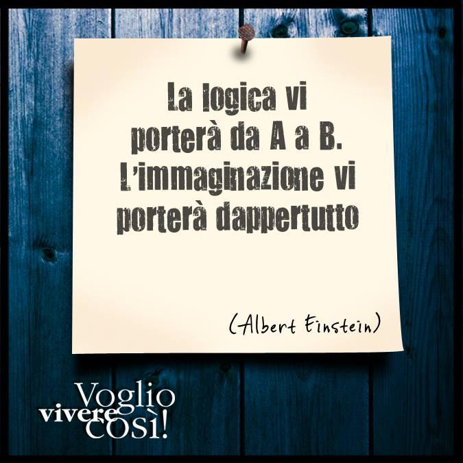 La logica vi porterà da A a B. L'immaginazione vi porterà dappertutto», Albert Einstein