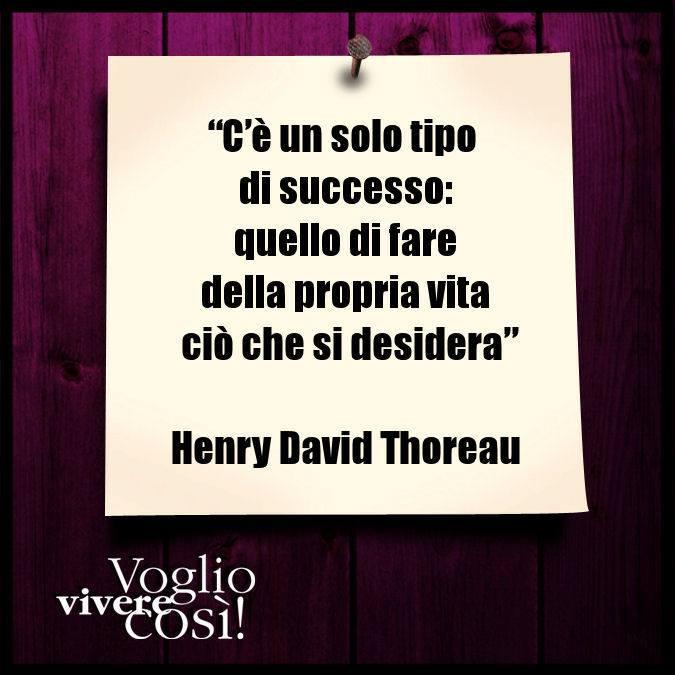 C'è solo un tipo di successo: quello di fare della propria vita ciò che si desidera», Henry David Thoreau