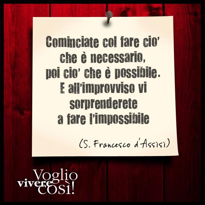 «Cominciate col fare ciò che è necessario, per ciò che è possibile. E all'improvviso vi sorprenderete a fare l'impossibile», San Francesco d'Assisi
