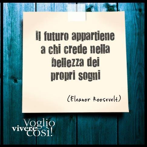 Il futuro appartiene a chi crede nella bellezza dei propri sogni». Eleanor Roosevelt